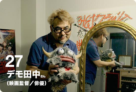 VOL.27 デモ田中さん(映画監督/俳優)